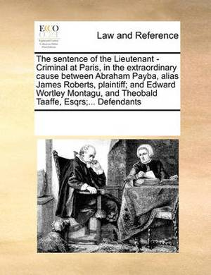 The Sentence of the Lieutenant -Criminal at Paris, in the Extraordinary Cause Between Abraham Payba, Alias James Roberts, Plaintiff; And Edward Wortley Montagu, and Theobald Taaffe, Esqrs;... Defendants
