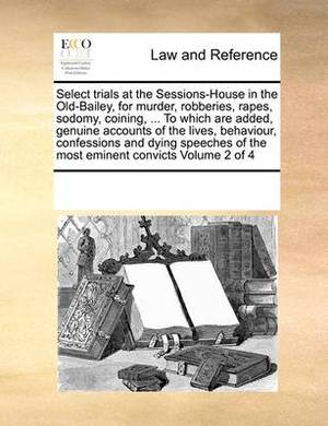 Select Trials at the Sessions-House in the Old-Bailey, for Murder, Robberies, Rapes, Sodomy, Coining, ... to Which Are Added, Genuine Accounts of the Lives, Behaviour, Confessions and Dying Speeches of the Most Eminent Convicts Volume 2 of 4