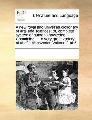 A New Royal and Universal Dictionary of Arts and Sciences: Or, Complete System of Human Knowledge. Containing, ... a Very Great Variety of Useful Discoveries Volume 2 of 2
