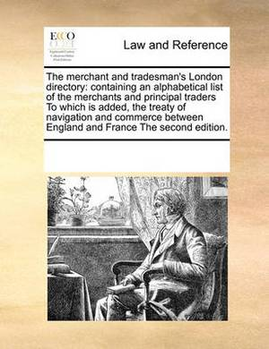 The Merchant and Tradesman's London Directory: Containing an Alphabetical List of the Merchants and Principal Traders to Which Is Added, the Treaty of Navigation and Commerce Between England and France the Second Edition.