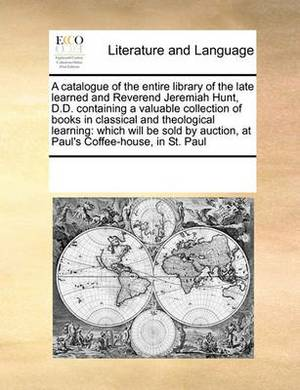 A Catalogue of the Entire Library of the Late Learned and Reverend Jeremiah Hunt, D.D. Containing a Valuable Collection of Books in Classical and Theological Learning: Which Will Be Sold by Auction, at Paul's Coffee-House, in St. Paul