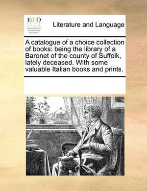 A Catalogue of a Choice Collection of Books: Being the Library of a Baronet of the County of Suffolk, Lately Deceased. with Some Valuable Italian Books and Prints.