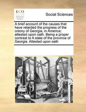 A Brief Account of the Causes That Have Retarded the Progress of the Colony of Georgia, in America; Attested Upon Oath. Being a Proper Contrast to a State of the Province of Georgia. Attested Upon Oath