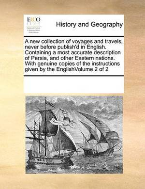 A New Collection of Voyages and Travels, Never Before Publish'd in English. Containing a Most Accurate Description of Persia, and Other Eastern Nations. with Genuine Copies of the Instructions Given by the Englishvolume 2 of 2