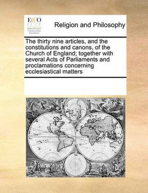 The Thirty Nine Articles, and the Constitutions and Canons, of the Church of England; Together with Several Acts of Parliaments and Proclamations Concerning Ecclesiastical Matters