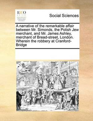 A Narrative of the Remarkable Affair Between Mr. Simonds, the Polish Jew Merchant, and Mr. James Ashley, Merchant of Bread-Street, London. Wherein the Robbery at Cranford-Bridge