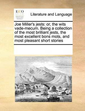Joe Miller's Jests: Or, the Wits Vade-Mecum. Being a Collection of the Most Brilliant Jests, the Most Excellent Bons Mots, and Most Pleasant Short Stories