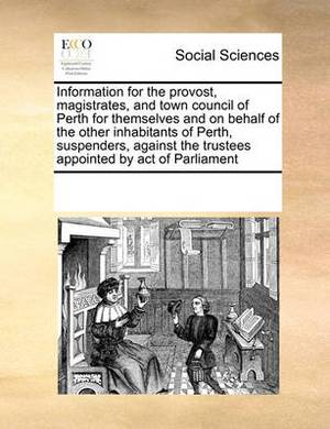 Information for the Provost, Magistrates, and Town Council of Perth for Themselves and on Behalf of the Other Inhabitants of Perth, Suspenders, Against the Trustees Appointed by Act of Parliament