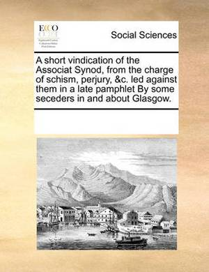 A Short Vindication of the Associat Synod, from the Charge of Schism, Perjury, &C. Led Against Them in a Late Pamphlet by Some Seceders in and about Glasgow.