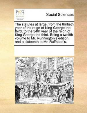 The Statutes at Large, from the Thirtieth Year of the Reign of King George the Third, to the 34th Year of the Reign of King George the Third. Being a Twelfth Volume to Mr. Runnington's Edition, and a Sixteenth to Mr. Ruffhead's.