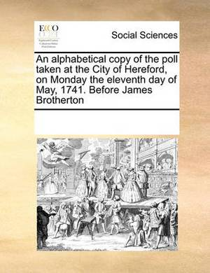 An Alphabetical Copy of the Poll Taken at the City of Hereford, on Monday the Eleventh Day of May, 1741. Before James Brotherton