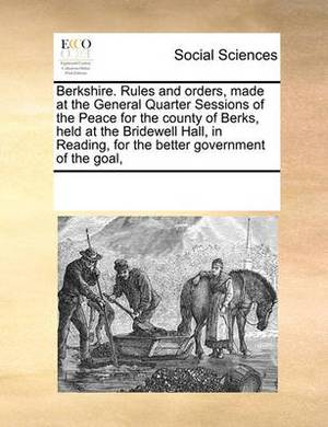 Berkshire. Rules and Orders, Made at the General Quarter Sessions of the Peace for the County of Berks, Held at the Bridewell Hall, in Reading, for the Better Government of the Goal,