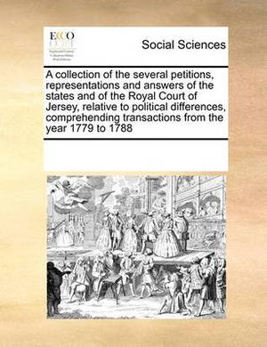 A Collection of the Several Petitions, Representations and Answers of the States and of the Royal Court of Jersey, Relative to Political Differences, Comprehending Transactions from the Year 1779 to 1788