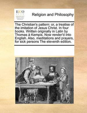 The Christian's Pattern: Or, a Treatise of the Imitation of Jesus Christ. in Four Books. Written Originally in Latin by Thomas a Kempis. Now Render'd Into English. Also, Meditations and Prayers, for Sick Persons the Eleventh Edition.