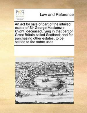 An ACT for Sale of Part of the Intailed Estate of Sir George MacKenzie, Knight, Deceased, Lying in That Part of Great Britain Called Scotland; And for Purchasing Other Estates, to Be Settled to the Same Uses