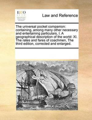 The Universal Pocket Companion: Containing, Among Many Other Necessary and Entertaining Particulars, I. a Geographical Description of the World: XI. the Rates and Fares of Coachmen, the Third Edition, Corrected and Enlarged.