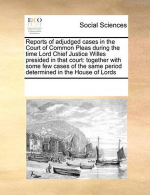 Reports of Adjudged Cases in the Court of Common Pleas During the Time Lord Chief Justice Willes Presided in That Court: Together with Some Few Cases of the Same Period Determined in the House of Lords