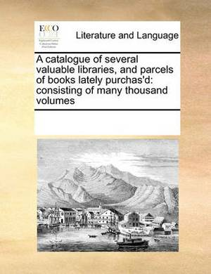 A Catalogue of Several Valuable Libraries, and Parcels of Books Lately Purchas'd: Consisting of Many Thousand Volumes