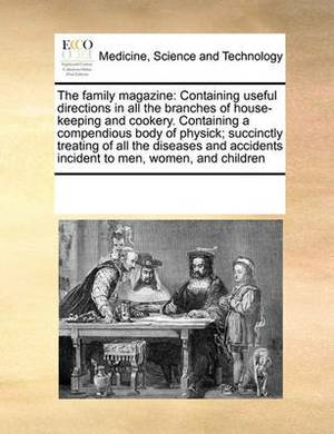 The Family Magazine: Containing Useful Directions in All the Branches of House-Keeping and Cookery. Containing a Compendious Body of Physick; Succinctly Treating of All the Diseases and Accidents Incident to Men, Women, and Children
