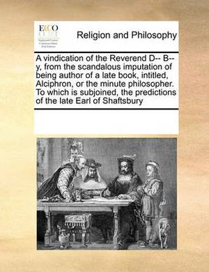 A Vindication of the Reverend D-- B--Y, from the Scandalous Imputation of Being Author of a Late Book, Intitled, Alciphron, or the Minute Philosopher. to Which Is Subjoined, the Predictions of the Late Earl of Shaftsbury