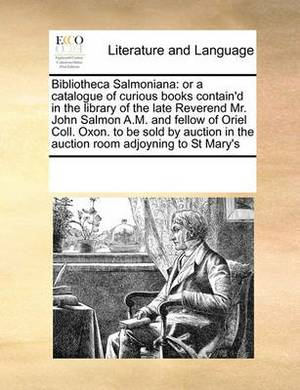 Bibliotheca Salmoniana: Or a Catalogue of Curious Books Contain'd in the Library of the Late Reverend Mr. John Salmon A.M. and Fellow of Oriel Coll. Oxon. to Be Sold by Auction in the Auction Room Adjoyning to St Mary's