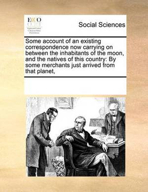 Some Account of an Existing Correspondence Now Carrying on Between the Inhabitants of the Moon, and the Natives of This Country: By Some Merchants Just Arrived from That Planet,