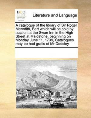 A Catalogue of the Library of Sir Roger Meredith, Bart Which Will Be Sold by Auction at the Swan Inn in the High Street at Maidstone, Beginning on Monday June 11, 1739, Catalogues May Be Had Gratis of MR Dodsley