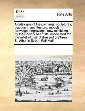 A Catalogue of the Paintings, Sculptures, Designs in Architecture, Models, Drawings, Engravings, Now Exhibiting by the Society of Artists, Associated for the Relief of Their Distressed Brethren in St. Alban's-Street, Pall Mall.