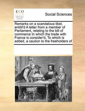 Remarks on a Scandalous Libel, Entitil'd a Letter from a Member of Parliament, Relating to the Bill of Commerce in Which the Trade with France Is Consider'd, to Which Is Added, a Caution to the Freeholders of