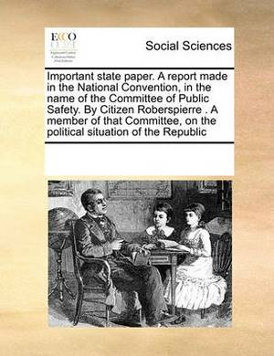 Important State Paper. a Report Made in the National Convention, in the Name of the Committee of Public Safety. by Citizen Roberspierre . a Member of That Committee, on the Political Situation of the Republic