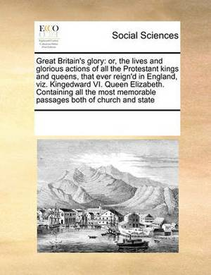 Great Britain's Glory: Or, the Lives and Glorious Actions of All the Protestant Kings and Queens, That Ever Reign'd in England, Viz. Kingedward VI. Queen Elizabeth. Containing All the Most Memorable Passages Both of Church and State