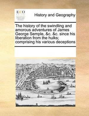 The History of the Swindling and Amorous Adventures of James George Semple, &C. &C. Since His Liberation from the Hulks; Comprising His Various Deceptions