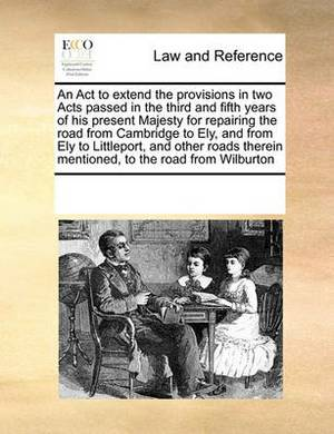 An ACT to Extend the Provisions in Two Acts Passed in the Third and Fifth Years of His Present Majesty for Repairing the Road from Cambridge to Ely, and from Ely to Littleport, and Other Roads Therein Mentioned, to the Road from Wilburton