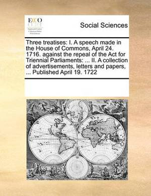 Three Treatises: I. a Speech Made in the House of Commons, April 24. 1716. Against the Repeal of the ACT for Triennial Parliaments: ... II. a Collection of Advertisements, Letters and Papers, ... Published April 19. 1722