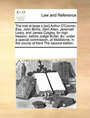 The Trial at Large O [Sic] Arthur O'Connor, Esq. John Binns, John Allen, Jeremiah Leary, and James Coigley, for High Treason, Before Judge Buller, &C. Under a Special Commission, at Maidstone, in the County of Kent the Second Edition.