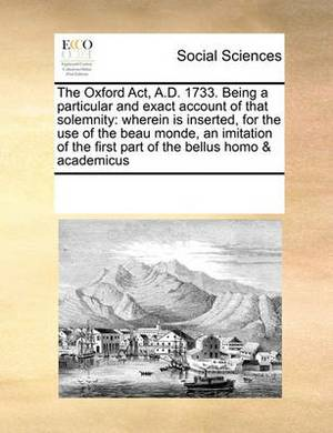 The Oxford ACT, A.D. 1733. Being a Particular and Exact Account of That Solemnity: Wherein Is Inserted, for the Use of the Beau Monde, an Imitation of the First Part of the Bellus Homo & Academicus