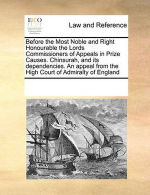 Before the Most Noble and Right Honourable the Lords Commissioners of Appeals in Prize Causes. Chinsurah, and Its Dependencies. an Appeal from the High Court of Admiralty of England
