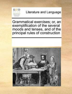 Grammatical Exercises; Or, an Exemplification of the Several Moods and Tenses, and of the Principal Rules of Construction