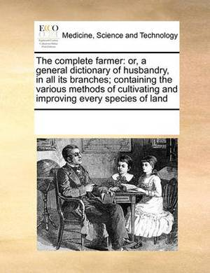 The Complete Farmer: Or, a General Dictionary of Husbandry, in All Its Branches; Containing the Various Methods of Cultivating and Improving Every Species of Land