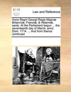 Anno Regni Georgii Regis Magnae Britanniae, Franciae, & Hiberniae, Sexto. at the Parliament Begun ... the Seventeenth Day of March, Anno Dom. 1714. ... and from Thence Continued