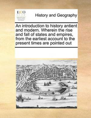 An Introduction to History Antient and Modern. Wherein the Rise and Fall of States and Empires, from the Earliest Account to the Present Times Are Pointed Out