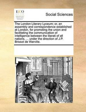 The London Literary Lyceum; Or, an Assembly and Correspondence Established at London, for Promoting the Union and Facilitating the Communication of Intelligence Between the Literati of All Nations, ... Under the Direction of J.P. Brissot de Warville.