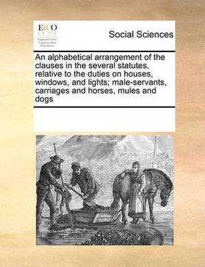 An Alphabetical Arrangement of the Clauses in the Several Statutes, Relative to the Duties on Houses, Windows, and Lights; Male-Servants, Carriages and Horses, Mules and Dogs