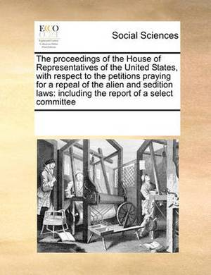 The Proceedings of the House of Representatives of the United States, with Respect to the Petitions Praying for a Repeal of the Alien and Sedition Laws: Including the Report of a Select Committee