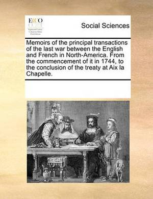 Memoirs of the Principal Transactions of the Last War Between the English and French in North-America. from the Commencement of It in 1744, to the Conclusion of the Treaty at AIX La Chapelle.