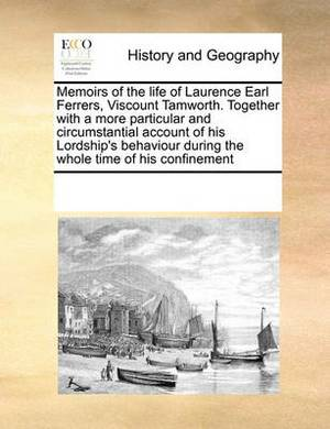 Memoirs of the Life of Laurence Earl Ferrers, Viscount Tamworth. Together with a More Particular and Circumstantial Account of His Lordship's Behaviour During the Whole Time of His Confinement