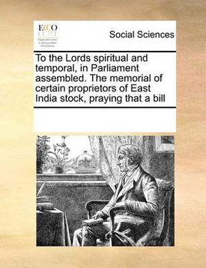 To the Lords Spiritual and Temporal, in Parliament Assembled. the Memorial of Certain Proprietors of East India Stock, Praying That a Bill