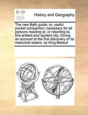 The New Bath Guide; Or, Useful Pocket Companion: Necessary for All Persons Residing AT, or Resorting To, This Antient and Opulent City. Giving an Account of the First Discovery of Its Medicinal Waters, by King Bladud