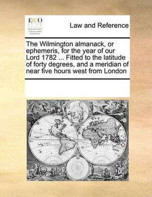 The Wilmington Almanack, or Ephemeris, for the Year of Our Lord 1782 ... Fitted to the Latitude of Forty Degrees, and a Meridian of Near Five Hours West from London