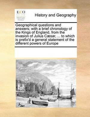 Geographical Questions and Answers; With a Brief Chronology of the Kings of England, from the Invasion of Julius Caesar, ... to Which Is Prefix'd a General Statement of the Different Powers of Europe